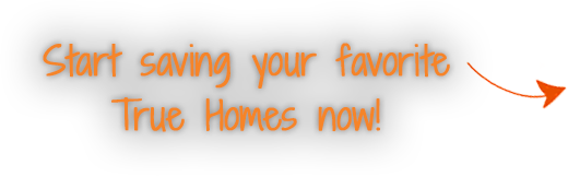Start saving your favorite True Homes now!
